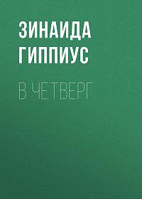 Зинаида Николаевна Гиппиус -В четверг