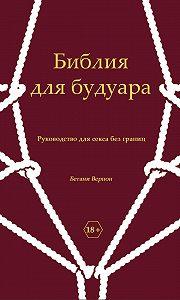 Бетани Вернон -Библия для будуара. Руководство для секса без границ