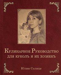 Юлия Солнце -Кулинарное руководство для куколъ и их хозяекъ