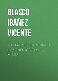 Vicente Blasco Ibáñez -The Enemies of Women (Los enemigos de la mujer)