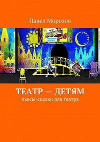 Павел Морозов -Театр– детям. Пьесы-сказки для театра