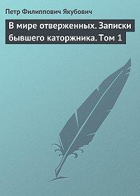 Петр Якубович -В мире отверженных. Записки бывшего каторжника. Том 1