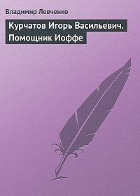Владимир Левченко - Курчатов Игорь Васильевич. Помощник Иоффе