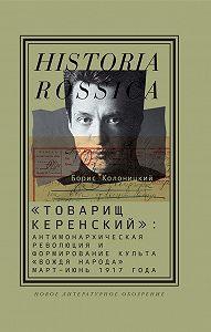 Борис Колоницкий -«Товарищ Керенский»: антимонархическая революция и формирование культа «вождя народа» (март – июнь 1917 года)