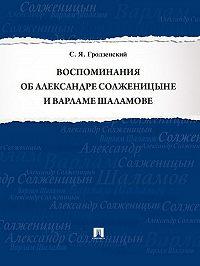 Сергей Гродзенский -Воспоминания об Александре Солженицыне и Варламе Шаламове