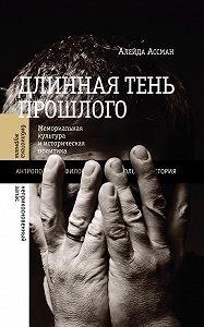 Алейда Ассман - Длинная тень прошлого. Мемориальная культура и историческая политика