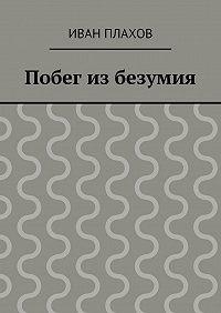Иван Плахов - Побег из безумия