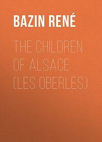 René Bazin -The Children of Alsace (Les Oberlés)