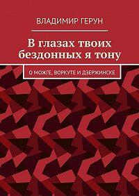 Владимир Герун -Вглазах твоих бездонных ятону. ОМожге, Воркуте иДзержинске