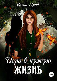 Елена Гриб -Игра в чужую жизнь