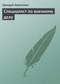 Аркадий Аверченко -Специалист по военному делу