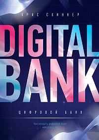 Крис Скиннер -Цифровой банк. Как создать цифровой банк или стать им