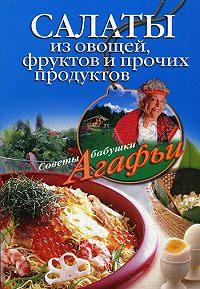 Агафья Звонарева -Салаты из овощей, фруктов и прочих продуктов