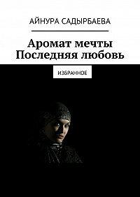 Айнура Садырбаева -Аромат мечты. Последняя любовь