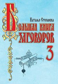 Наталья Ивановна Степанова -Большая книга заговоров-3