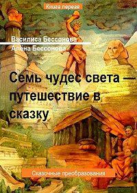 Алёна Бессонова -Семь чудес света – путешествие в сказку. Сказочные преобразования. Книга первая