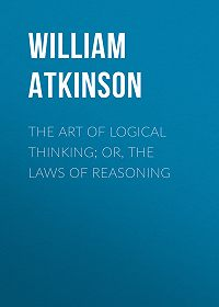 William Atkinson -The Art of Logical Thinking; Or, The Laws of Reasoning