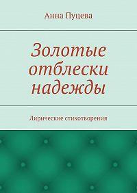 Анна Пуцева - Золотые отблески надежды. Лирические стихотворения
