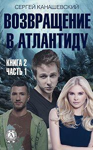 Сергей Канашевский -Возвращение в Атлантиду. Книга 2. Часть 1
