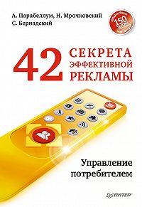 Николай Мрочковский, Андрей Парабеллум, Сергей Бернадский - 42 секрета эффективной рекламы. Управление потребителем