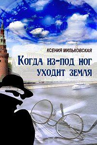 Ксения Мильковская -Когда из-под ног уходит земля