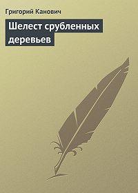 Григорий Канович -Шелест срубленных деревьев