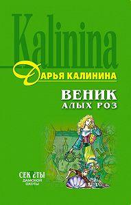 Дарья Калинина -Веник алых роз