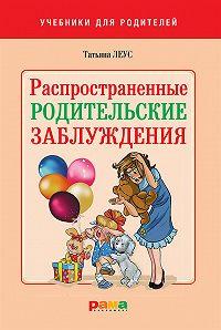 Татьяна Леус - Распространенные родительские заблуждения