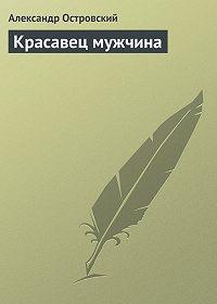 Александр Островский -Красавец мужчина