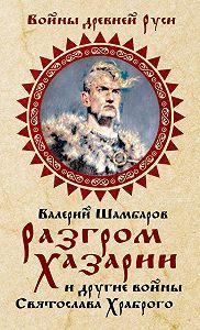 Валерий Шамбаров -Разгром Хазарии и другие войны Святослава Храброго