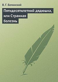 В. Г. Белинский - Пятидесятилетний дядюшка, или Странная болезнь