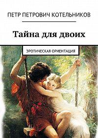 Петр Котельников -Тайна для двоих. Эротическая ориентация