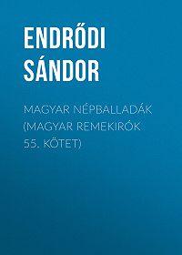 Sándor Endrődi -Magyar népballadák (Magyar remekirók 55. kötet)