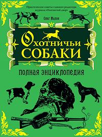 Олег Малов -Охотничьи собаки: Полная энциклопедия