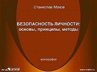 Станислав Махов -Безопасность личности: основы, принципы, методы