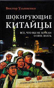 Виктор Ульяненко -Шокирующие китайцы. Все, что вы не хотели о них знать. Руководство к пониманию