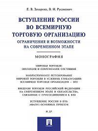 Елена Захарова -Вступление России в ВТО: ограничения и возможности на современном этапе. Монография