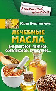 Юрий Константинов -Лечебные масла. Амарантовое, льняное, облепиховое, кунжутное