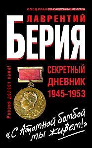 Лаврентий Берия -«С Атомной бомбой мы живем!» Секретный дневник 1945-1953