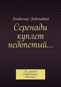 Владимир Подставной -Серенады куплет недопетый… Иззаписок влюблённого Маэстро…