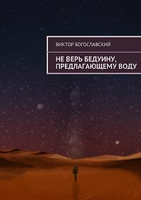Виктор Богославский -Неверь бедуину, предлагающемуводу