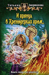 Татьяна Андрианова - И грянул в Хренодерках гром…