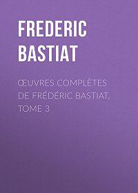 Frédéric Bastiat -Œuvres Complètes de Frédéric Bastiat, tome 3