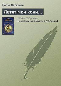 Борис Васильев -Летят мои кони…