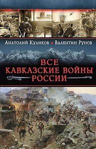 Валентин Рунов -Все Кавказские войны России. Самая полная энциклопедия
