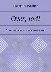 Валентин Рузанов -Over, lad! Стихотворения наанглийском языке