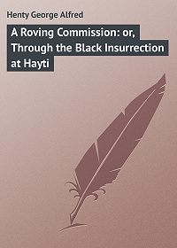 George Henty -A Roving Commission: or, Through the Black Insurrection at Hayti