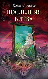 Клайв Льюис -Хроники Нарнии: Последняя битва