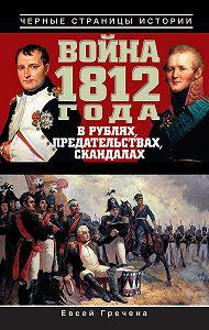 Евсей Гречена - Война 1812 года в рублях, предательствах, скандалах
