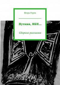 Игорь Горев -Путина,ВБН… Сборник рассказов